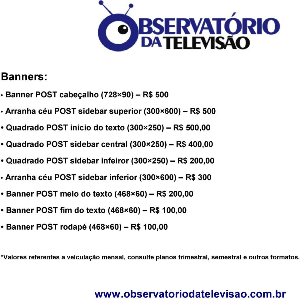 inferior (300 600) R$ 300 Banner POST meio do texto (468 60) R$ 200,00 Banner POST fim do texto (468 60) R$ 100,00 Banner POST rodapé (468