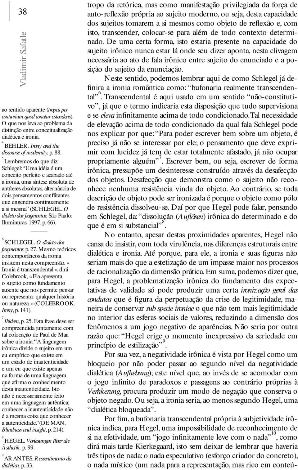 O que nos leva ao problema da distinção entre conceitualização dialética e ironia. 4 BEHLER. Irony and the discourse of modernity, p. 88.