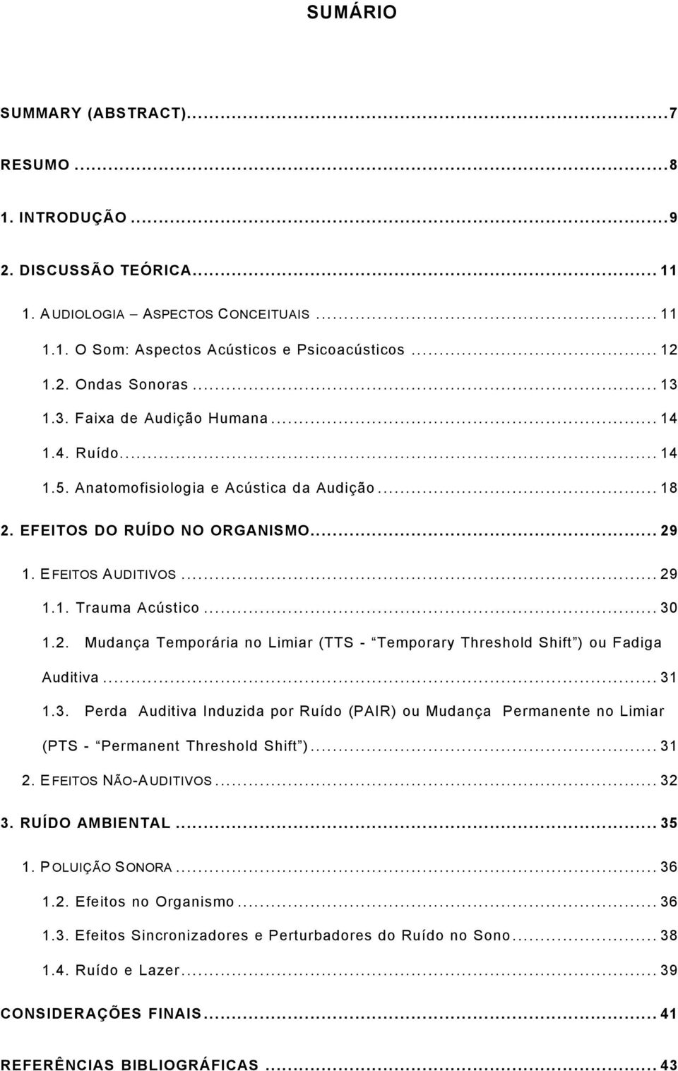 .. 30 1.2. Mudança Temporária no Limiar (TTS - Temporary Threshold Shift ) ou Fadiga Auditiva... 31 1.3. Perda Auditiva Induzida por Ruído (PAIR) ou Mudança Permanente no Limiar (PTS - Permanent Threshold Shift ).