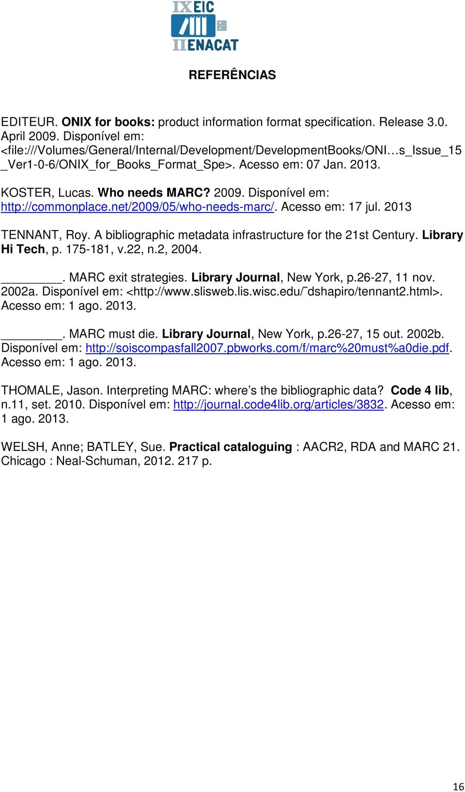 Disponível em: http://commonplace.net/2009/05/who-needs-marc/. Acesso em: 17 jul. 2013 TENNANT, Roy. A bibliographic metadata infrastructure for the 21st Century. Library Hi Tech, p. 175-181, v.22, n.