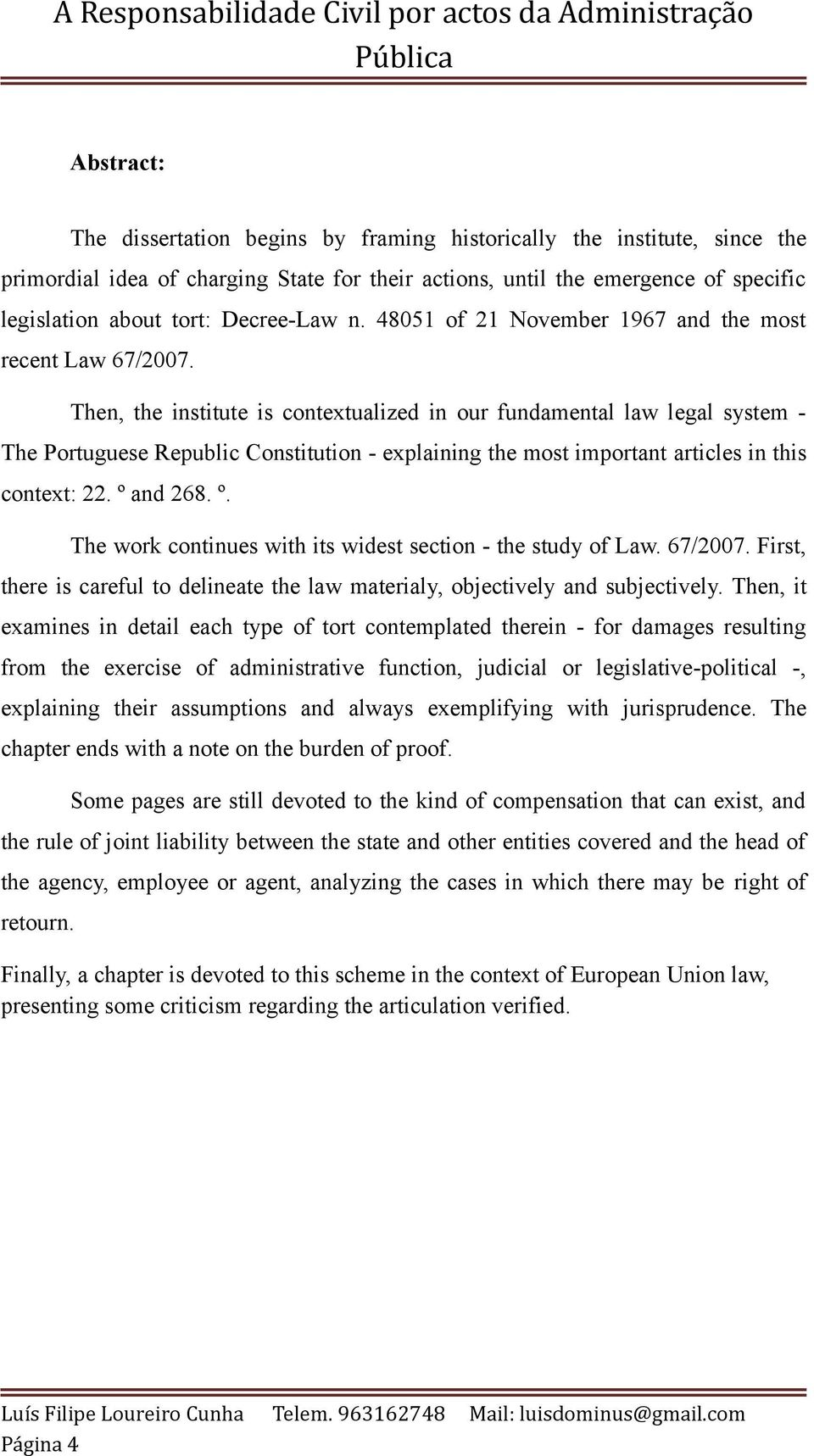 Then, the institute is contextualized in our fundamental law legal system - The Portuguese Republic Constitution - explaining the most important articles in this context: 22. º