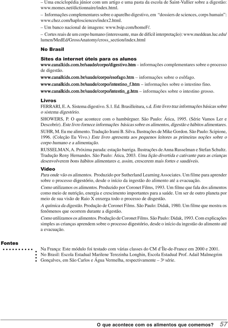 Cortes reais de um corpo humano (interessante, mas de difícil interpretação): www.meddean.luc.edu/ lumen/meded/grossanatomy/cross_section/index.