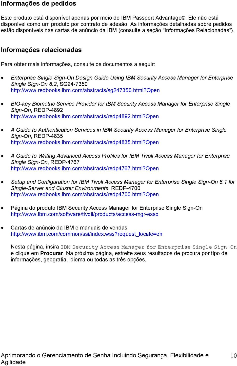 Informações relacionadas Para obter mais informações, consulte os documentos a seguir: Enterprise Single Sign-On Design Guide Using IBM Security Access Manager for Enterprise Single Sign-On 8.