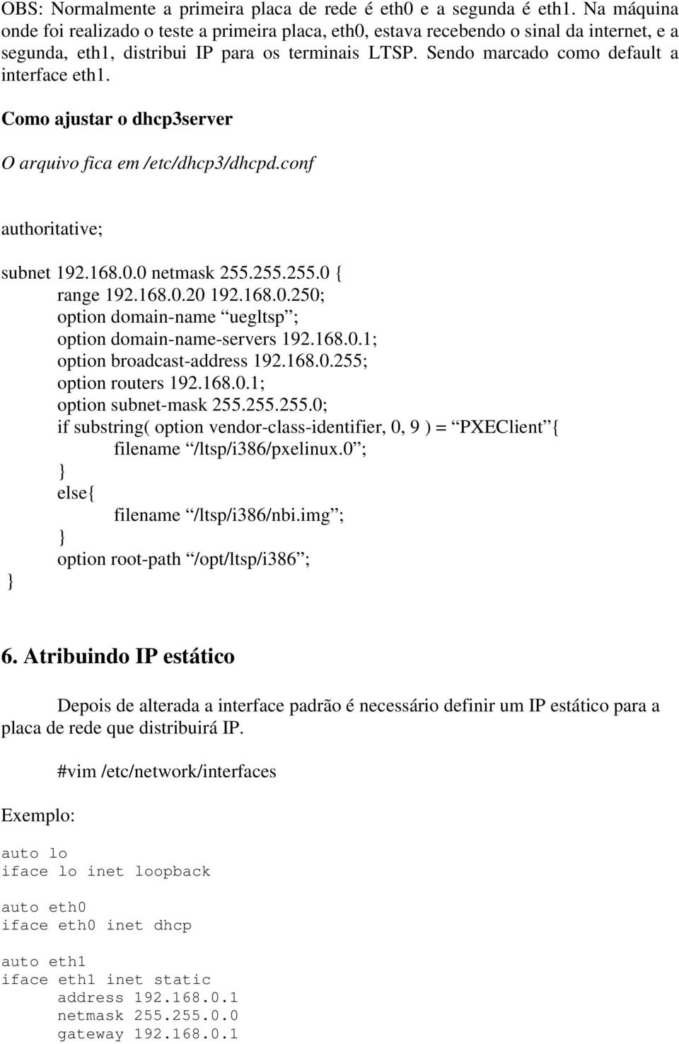 Como ajustar o dhcp3server O arquivo fica em /etc/dhcp3/dhcpd.conf authoritative; subnet 192.168.0.0 netmask 255.255.255.0 { range 192.168.0.20 192.168.0.250; option domain-name uegltsp ; option domain-name-servers 192.