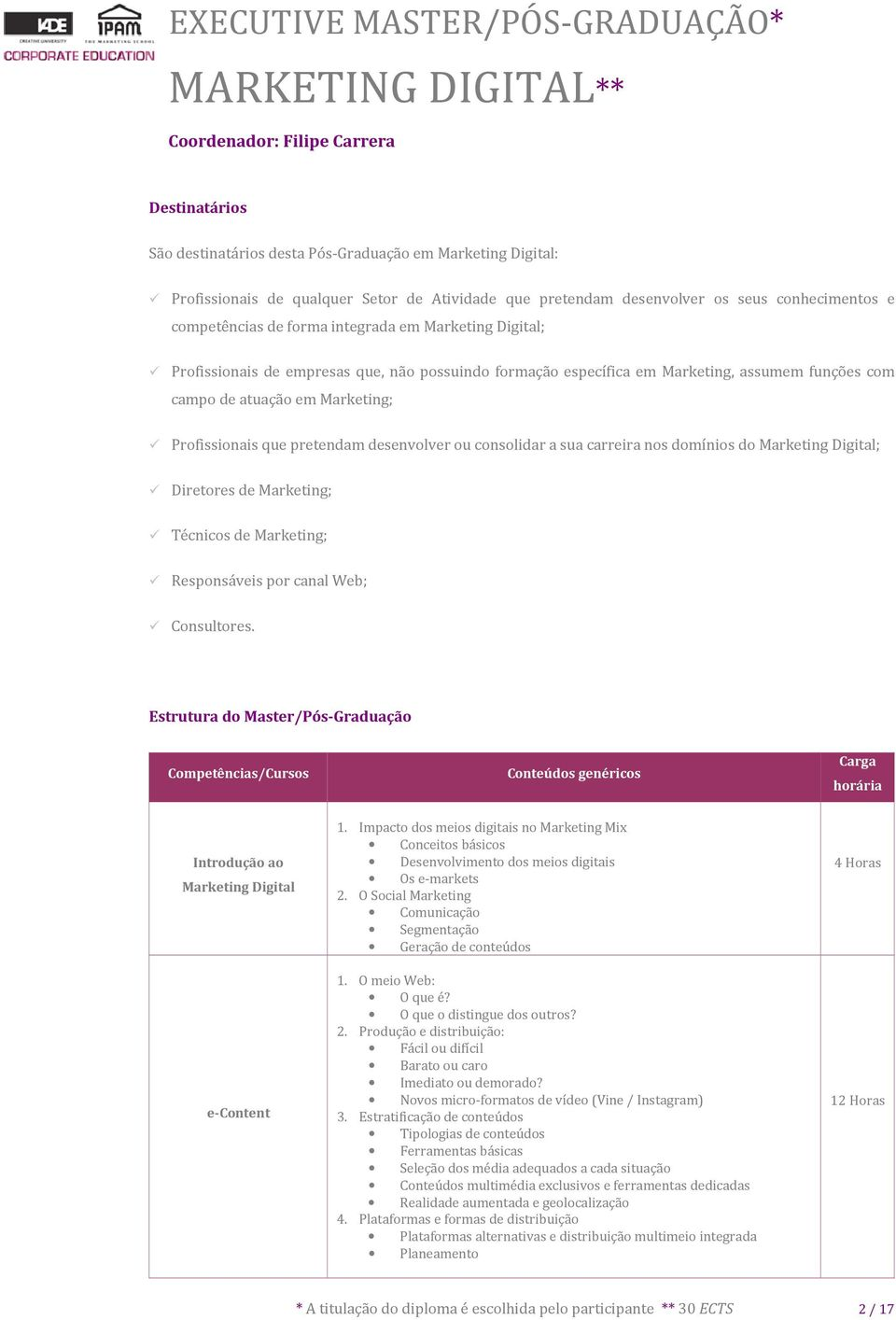 desenvolver ou consolidar a sua carreira nos domínios do Marketing Digital; Diretores de Marketing; Técnicos de Marketing; Responsáveis por canal Web; Consultores.
