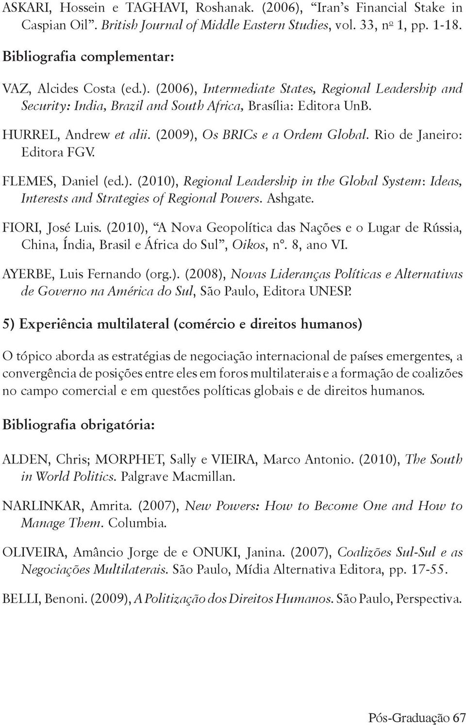 (2009), Os BRICs e a Ordem Global. Rio de Janeiro: Editora FGV. FLEMES, Daniel (ed.). (2010), Regional Leadership in the Global System: Ideas, Interests and Strategies of Regional Powers. Ashgate.