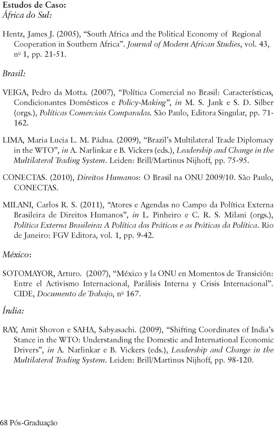São Paulo, Editora Singular, pp. 71-162. LIMA, Maria Lucia L. M. Pádua. (2009), Brazil s Multilateral Trade Diplomacy in the WTO, in A. Narlinkar e B. Vickers (eds.