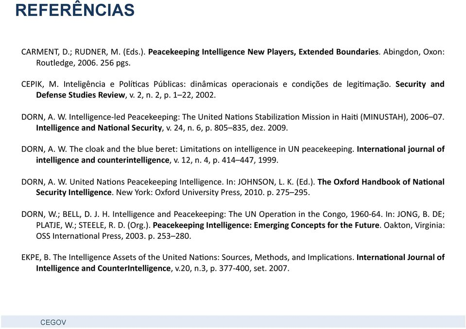 Intelligence- led Peacekeeping: The United Na<ons Stabiliza<on Mission in Hai< (MINUSTAH), 2006 07. Intelligence and Na0onal Security, v. 24, n. 6, p. 805 835, dez. 2009. DORN, A. W.