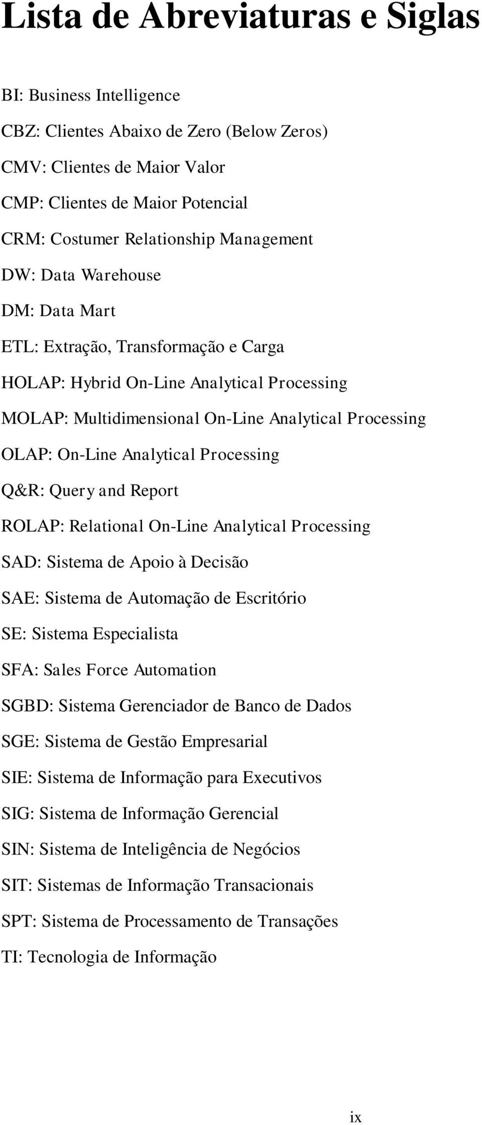 Processing Q&R: Query and Report ROLAP: Relational On-Line Analytical Processing SAD: Sistema de Apoio à Decisão SAE: Sistema de Automação de Escritório SE: Sistema Especialista SFA: Sales Force