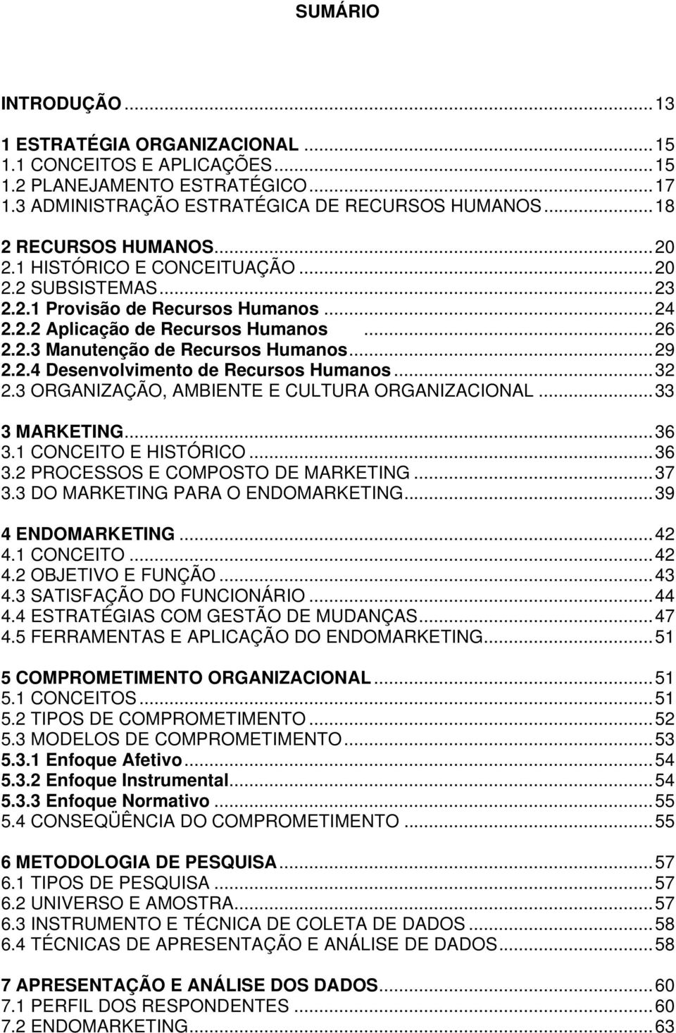 ..32 2.3 ORGANIZAÇÃO, AMBIENTE E CULTURA ORGANIZACIONAL...33 3 MARKETING...36 3.1 CONCEITO E HISTÓRICO...36 3.2 PROCESSOS E COMPOSTO DE MARKETING...37 3.3 DO MARKETING PARA O ENDOMARKETING.
