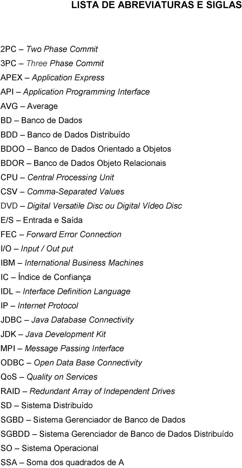 Saída FEC Forward Error Connection I/O Input / Out put IBM International Business Machines IC Índice de Confiança IDL Interface Definition Language IP Internet Protocol JDBC Java Database