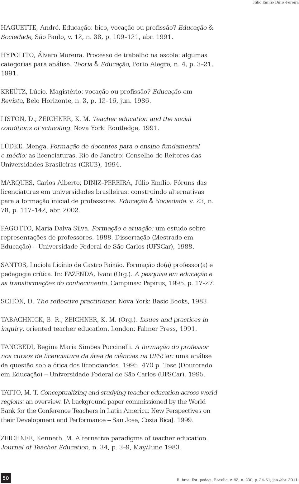 Educação em Revista, Belo Horizonte, n. 3, p. 12-16, jun. 1986. LISTON, D.; ZEICHNER, K. M. Teacher education and the social conditions of schooling. Nova York: Routledge, 1991. LÜDKE, Menga.