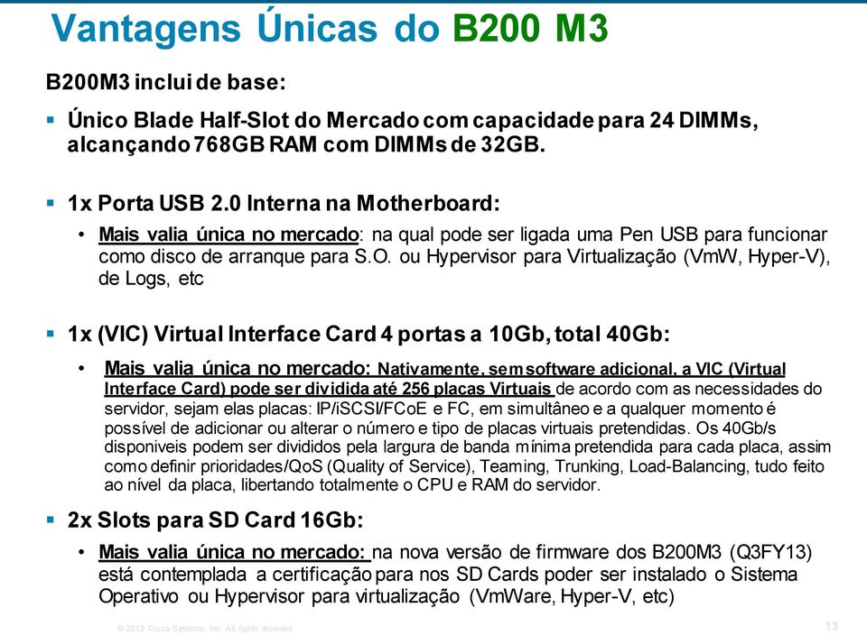 ou Hypervisor para Virtualização (VmW, Hyper-V), de Logs, etc 1x (VIC) Virtual Interface Card 4 portas a 10Gb, total 40Gb: Mais valia única no mercado: Nativamente, sem software adicional, a VIC