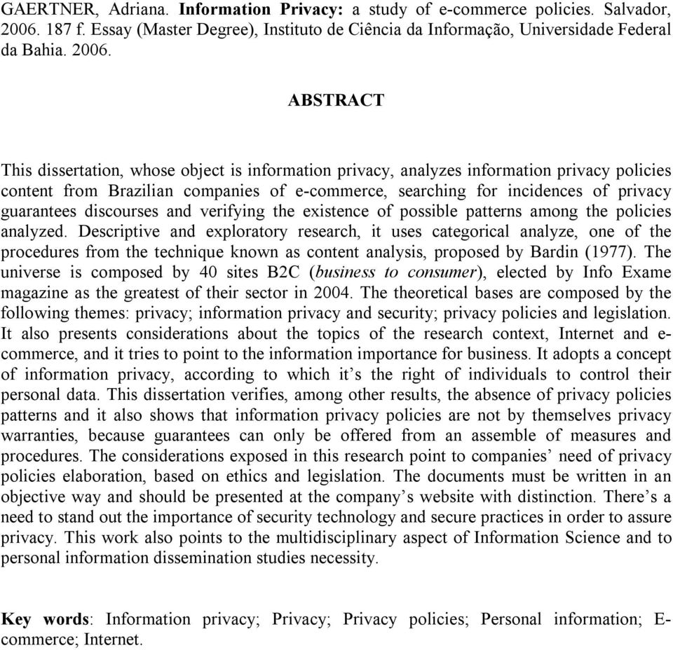 ABSTRACT This dissertation, whose object is information privacy, analyzes information privacy policies content from Brazilian companies of e-commerce, searching for incidences of privacy guarantees