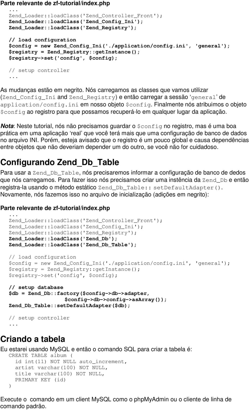 /application/config.ini', 'general'); $registry = Zend_Registry::getInstance(); $registry->set('config', $config); // setup controller As mudanças estão em negrito.