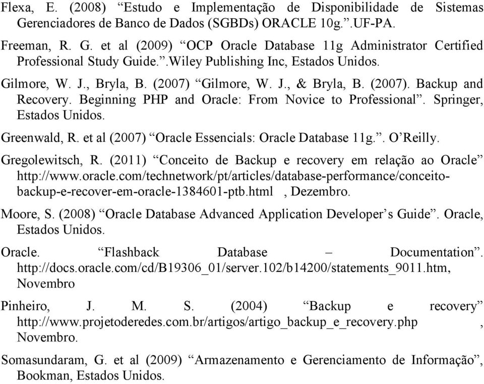 Springer, Estados Unidos. Greenwald, R. et al (2007) Oracle Essencials: Oracle Database 11g.. O Reilly. Gregolewitsch, R. (2011) Conceito de Backup e recovery em relação ao Oracle http://www.oracle.
