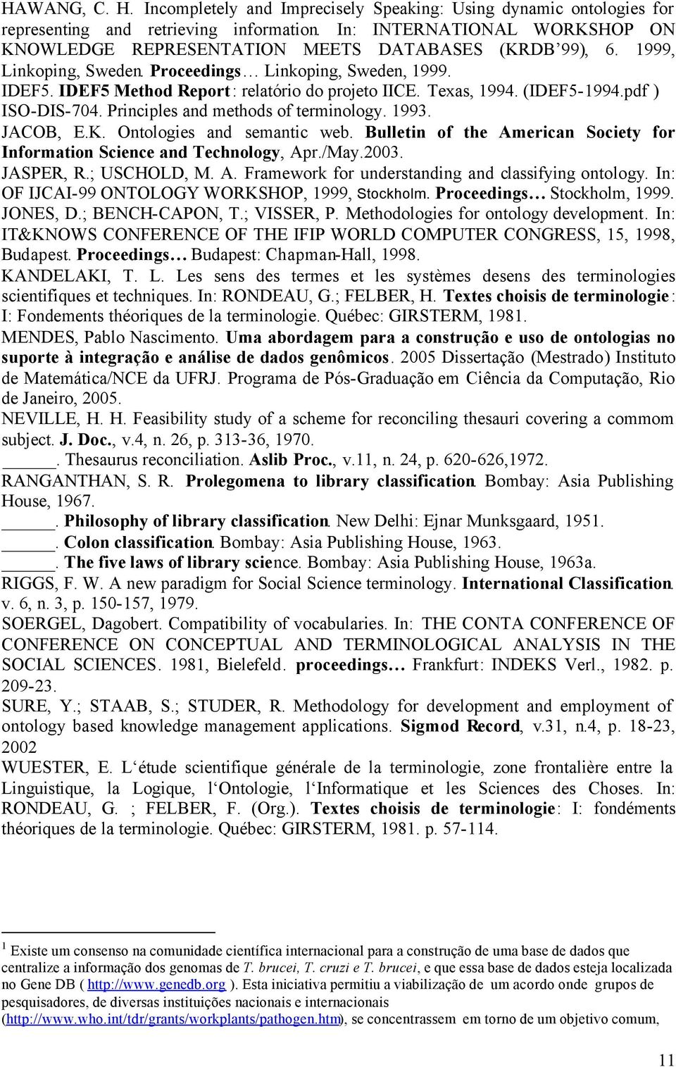 IDEF5 Method Report: relatório do projeto IICE. Texas, 1994. (IDEF5-1994.pdf ) ISO-DIS-704. Principles and methods of terminology. 1993. JACOB, E.K. Ontologies and semantic web.