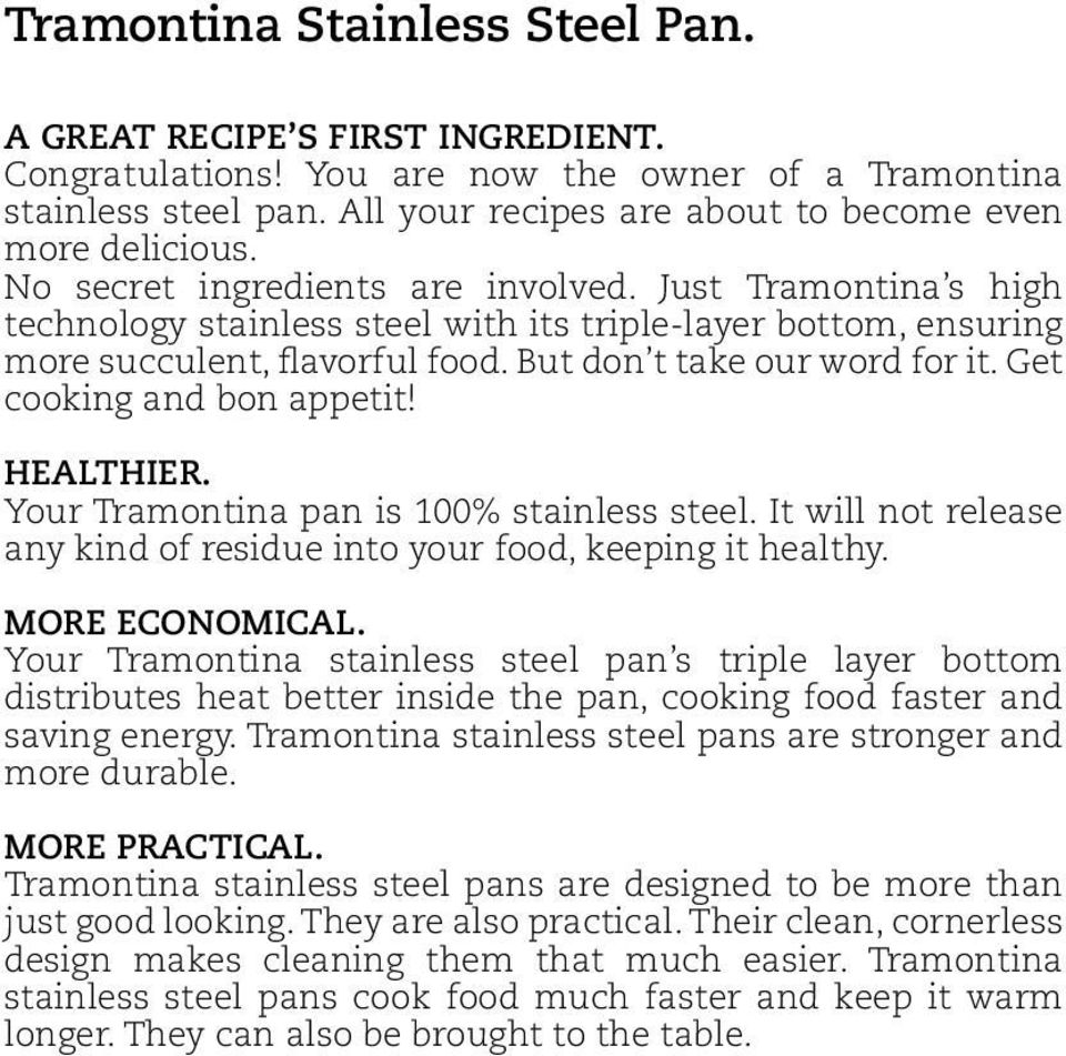Get cooking and bon appetit! HEALTHIER. Your Tramontina pan is 100% stainless steel. It will not release any kind of residue into your food, keeping it healthy. MORE ECONOMICAL.