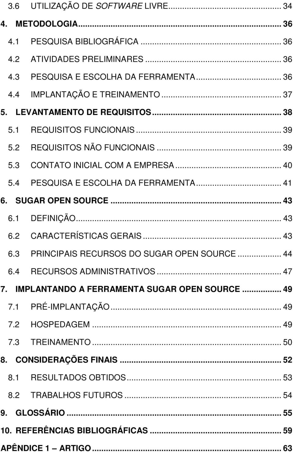 SUGAR OPEN SOURCE... 43 6.1 DEFINIÇÃO... 43 6.2 CARACTERÍSTICAS GERAIS... 43 6.3 PRINCIPAIS RECURSOS DO SUGAR OPEN SOURCE... 44 6.4 RECURSOS ADMINISTRATIVOS... 47 7.