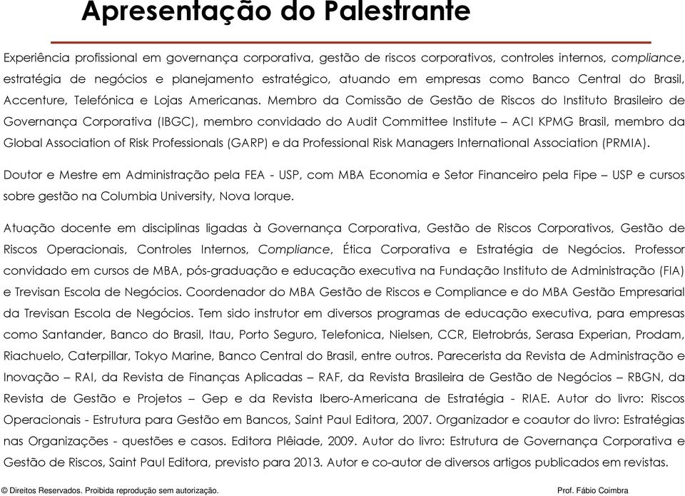 Membro da Comissão de Gestão de Riscos do Instituto Brasileiro de Governança Corporativa (IBGC), membro convidado do Audit Committee Institute ACI KPMG Brasil, membro da Global Association of Risk