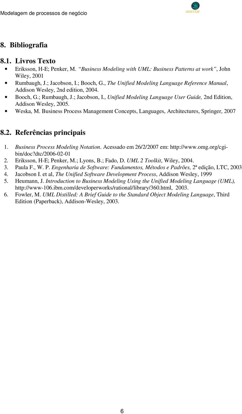 Weska, M. Business Process Management Concepts, Languages, Architectures, Springer, 2007 8.2. Referências principais 1. Business Process Modeling Notation. Acessado em 26/2/2007 em: http://www.omg.