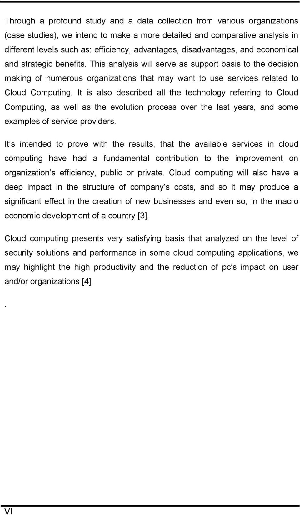 This analysis will serve as support basis to the decision making of numerous organizations that may want to use services related to Cloud Computing.
