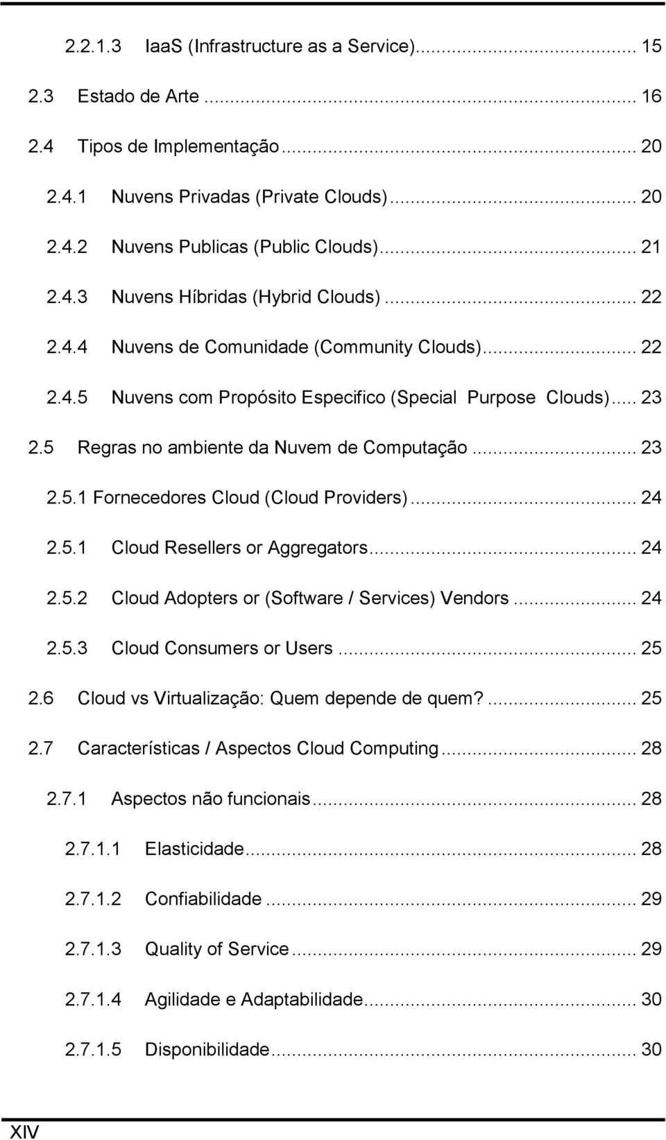 .. 24 2.5.1 Cloud Resellers or Aggregators... 24 2.5.2 Cloud Adopters or (Software / Services) Vendors... 24 2.5.3 Cloud Consumers or Users... 25 2.6 Cloud vs Virtualização: Quem depende de quem?