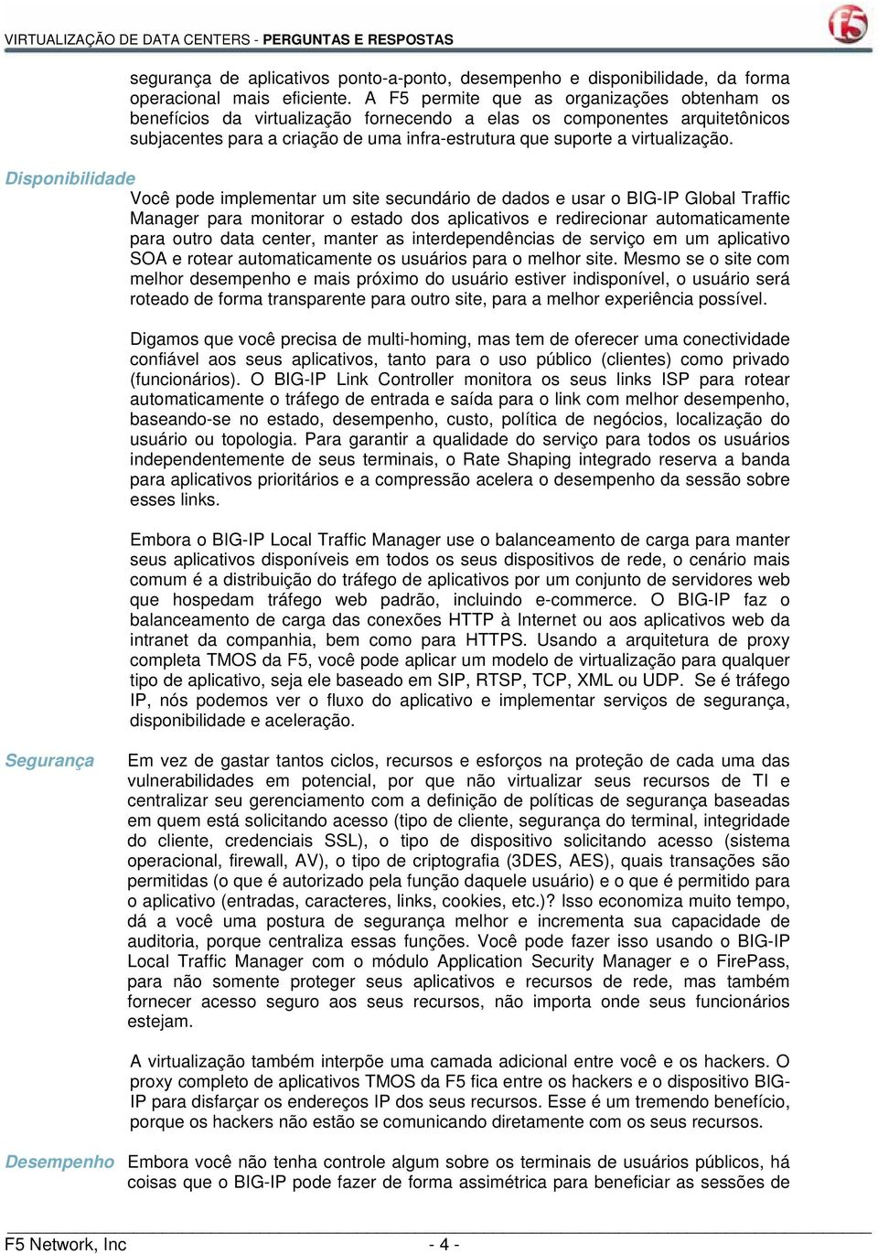Disponibilidade Você pode implementar um site secundário de dados e usar o BIG-IP Global Traffic Manager para monitorar o estado dos aplicativos e redirecionar automaticamente para outro data center,