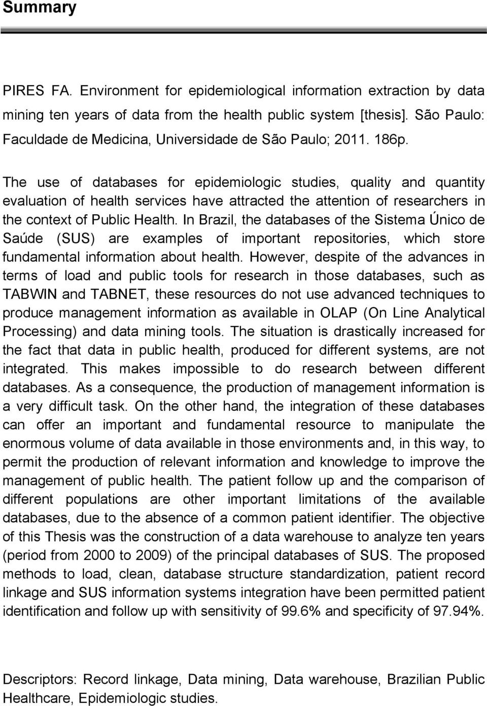 The use of databases for epidemiologic studies, quality and quantity evaluation of health services have attracted the attention of researchers in the context of Public Health.