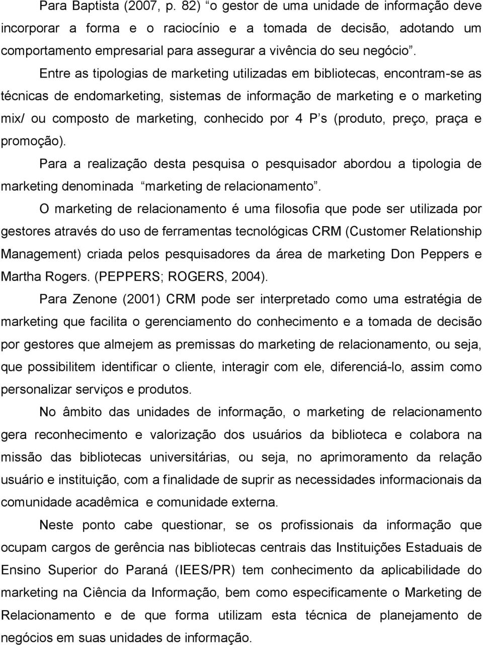 Entre as tipologias de marketing utilizadas em bibliotecas, encontram-se as técnicas de endomarketing, sistemas de informação de marketing e o marketing mix/ ou composto de marketing, conhecido por 4