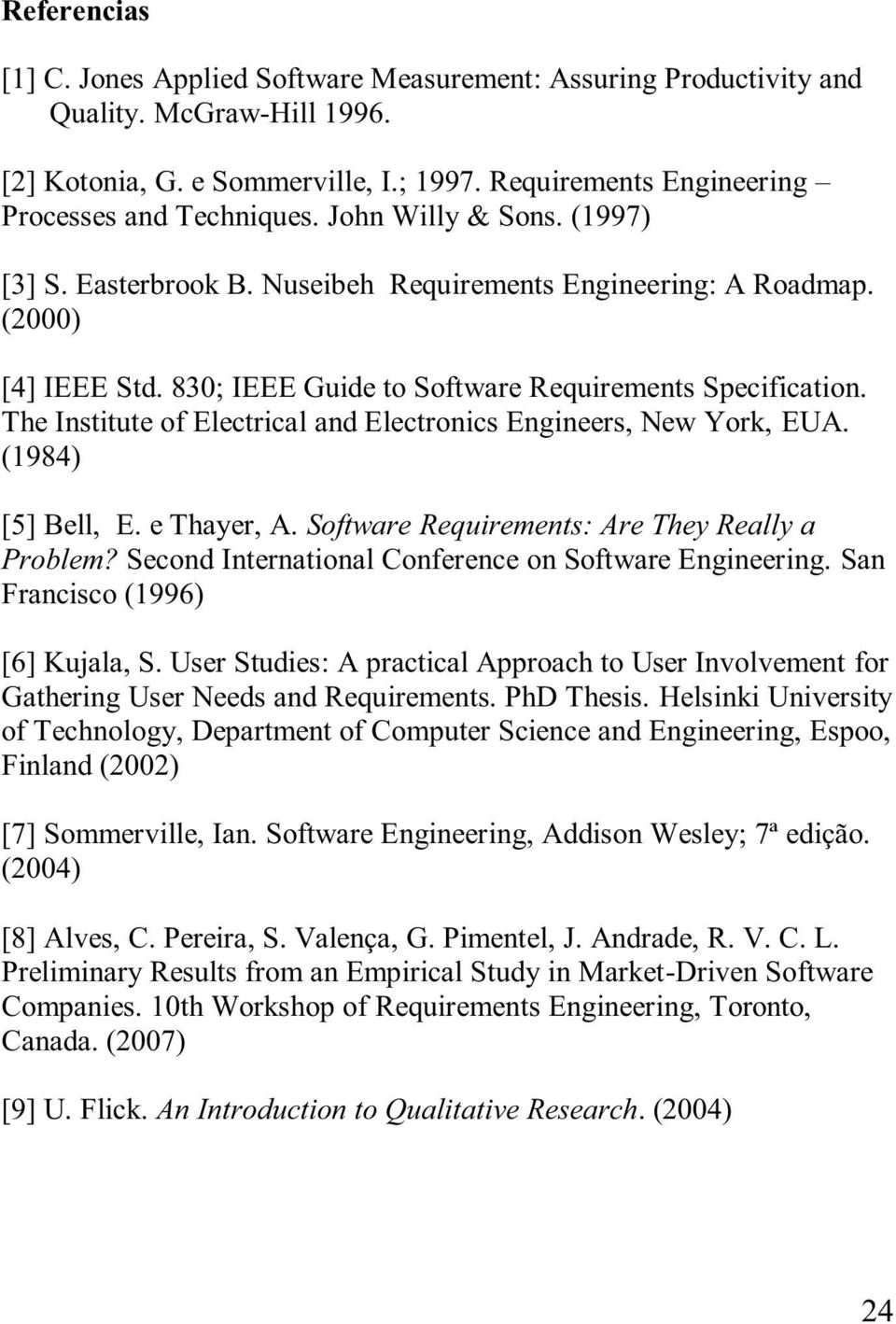 The Institute of Electrical and Electronics Engineers, New York, EUA. (1984) [5] Bell, E. e Thayer, A. Software Requirements: Are They Really a Problem?