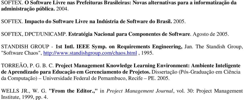 "The Standish Group, ""Software Chaos"", http://www.standishgroup.com/chaos.html, 1995. TORREÃO, P. G. B. C. Project Management Knowledge Learning Environment: Ambiente Inteligente de Aprendizado para Educação em Gerenciamento de Projetos."