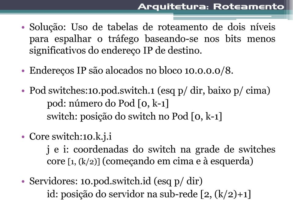 s:10.pod.switch.1 (esq p/ dir, baixo p/ cima) pod: número do Pod [0, k-1] switch: posição do switch no Pod [0, k-1] Core switch:10.k.j.