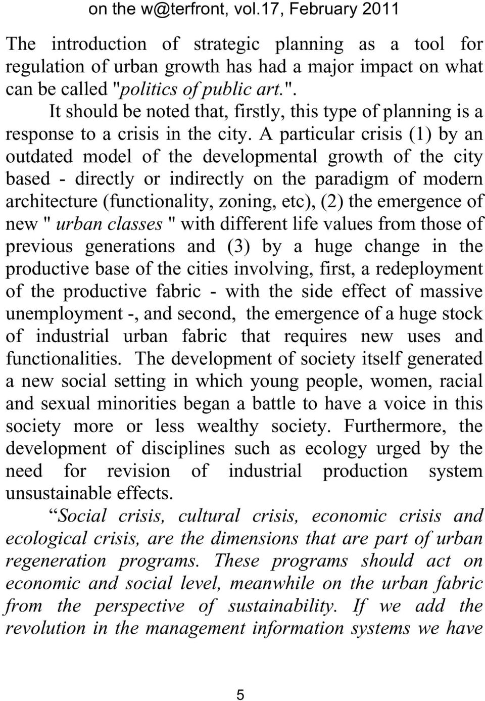A particular crisis (1) by an outdated model of the developmental growth of the city based - directly or indirectly on the paradigm of modern architecture (functionality, zoning, etc), (2) the