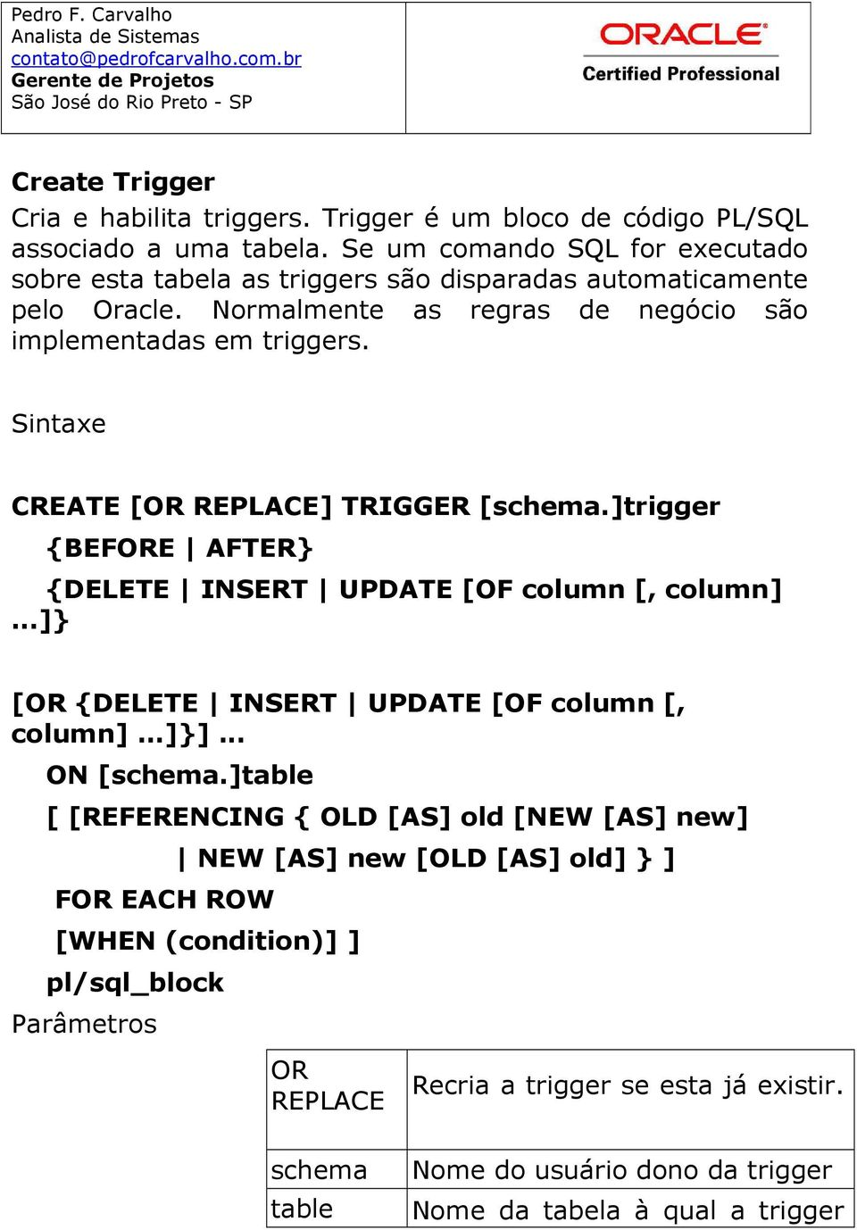 Sintaxe CREATE [OR REPLACE] TRIGGER [schema.]trigger {BEFORE AFTER} {DELETE INSERT UPDATE [OF column [, column]...]} [OR {DELETE INSERT UPDATE [OF column [, column]...]}].