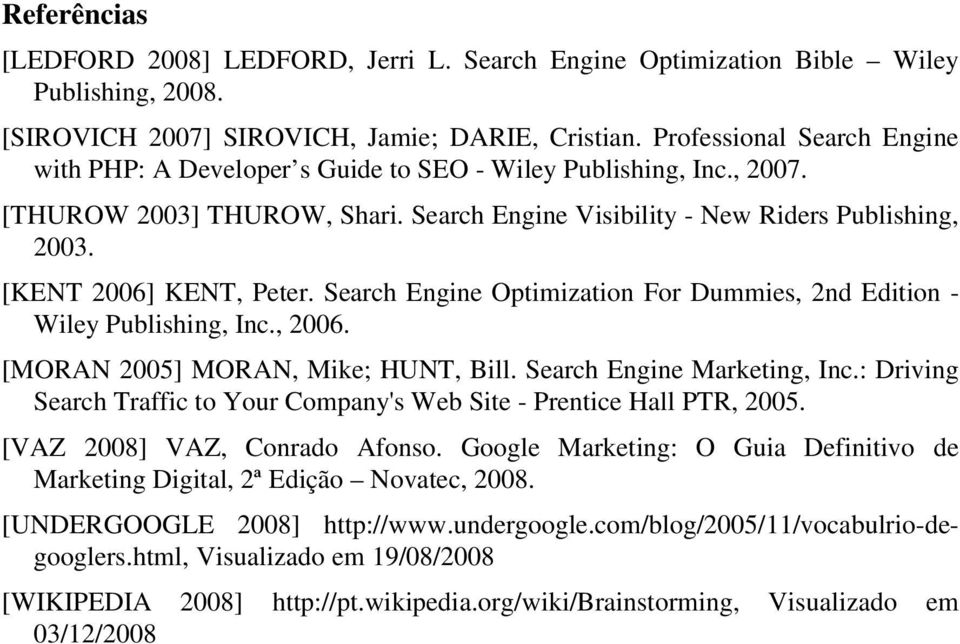 [KENT 2006] KENT, Peter. Search Engine Optimization For Dummies, 2nd Edition - Wiley Publishing, Inc., 2006. [MORAN 2005] MORAN, Mike; HUNT, Bill. Search Engine Marketing, Inc.