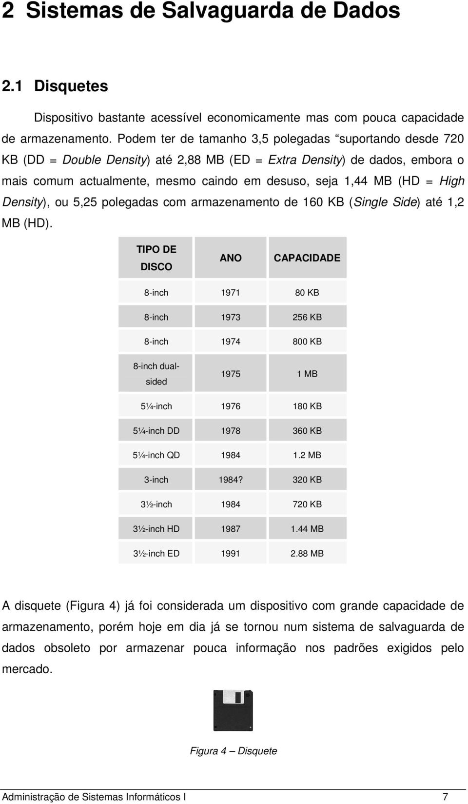 High Density), ou 5,25 polegadas com armazenamento de 160 KB (Single Side) até 1,2 MB (HD).