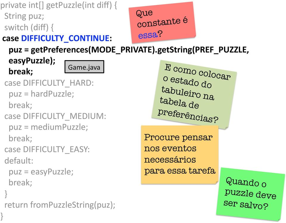 java case DIFFICULTY_MEDIUM: puz = mediumpuzzle; break; case DIFFICULTY_EASY: default: puz = easypuzzle; break; return