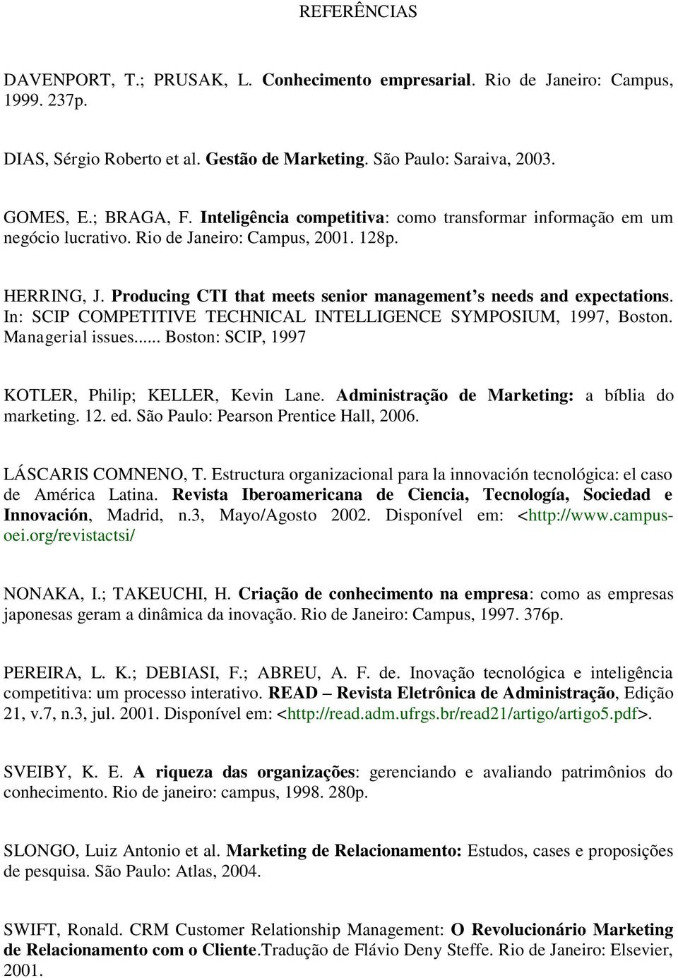 In: SCIP COMPETITIVE TECHNICAL INTELLIGENCE SYMPOSIUM, 1997, Boston. Managerial issues... Boston: SCIP, 1997 KOTLER, Philip; KELLER, Kevin Lane. Administração de Marketing: a bíblia do marketing. 12.