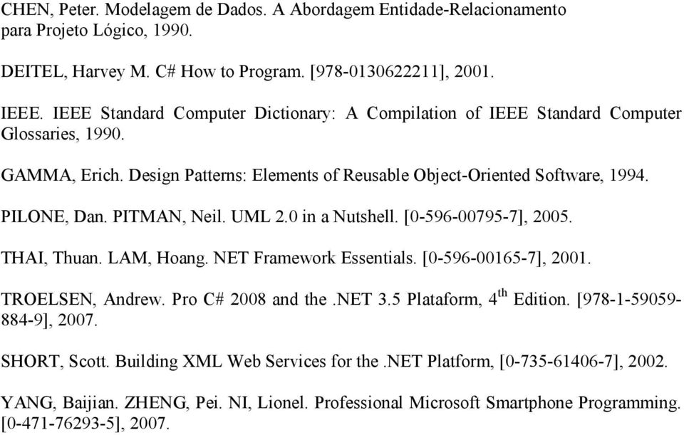 PITMAN, Neil. UML 2.0 in a Nutshell. [0-596-00795-7], 2005. THAI, Thuan. LAM, Hoang. NET Framework Essentials. [0-596-00165-7], 2001. TROELSEN, Andrew. Pro C# 2008 and the.net 3.