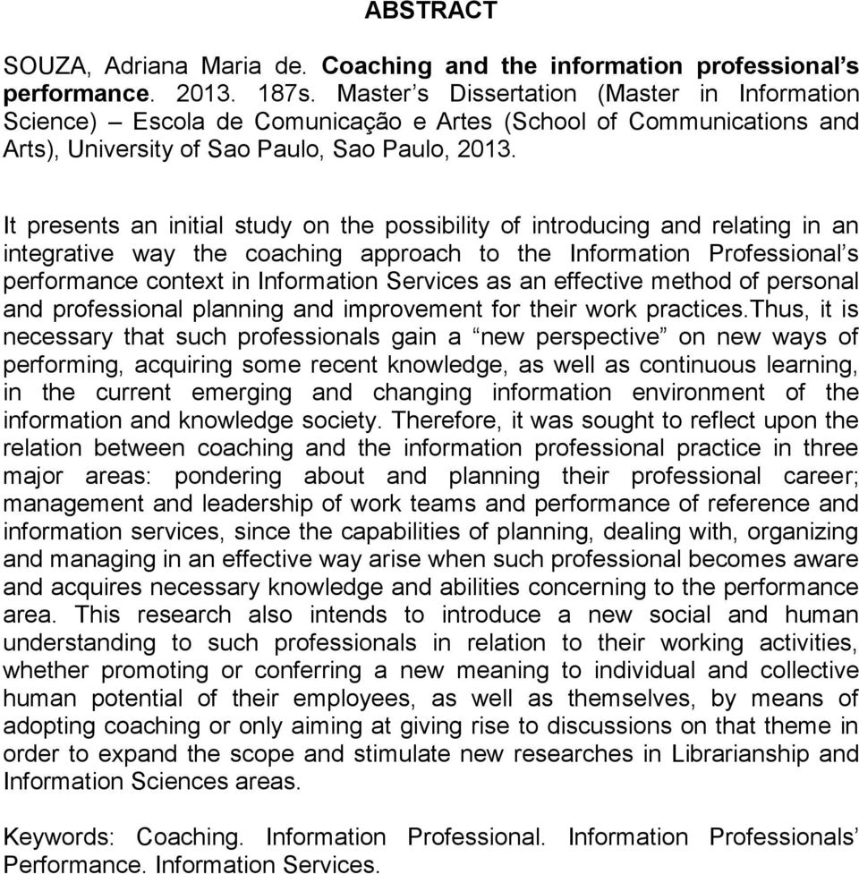 It presents an initial study on the possibility of introducing and relating in an integrative way the coaching approach to the Information Professional s performance context in Information Services