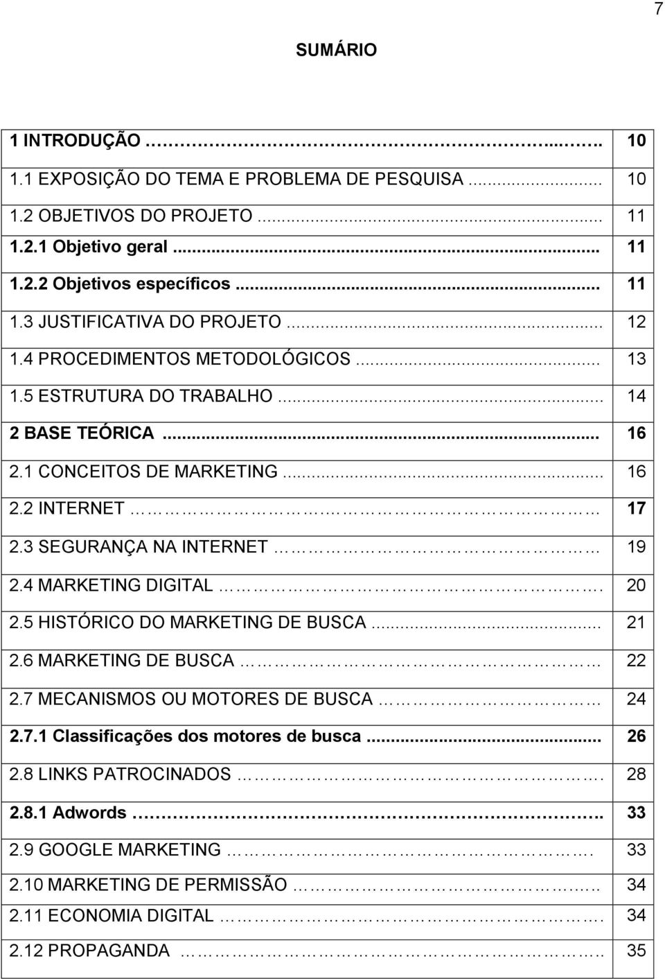 4 MARKETING DIGITAL. 20 2.5 HISTÓRICO DO MARKETING DE BUSCA... 21 2.6 MARKETING DE BUSCA 22 2.7 MECANISMOS OU MOTORES DE BUSCA 24 2.7.1 Classificações dos motores de busca... 26 2.