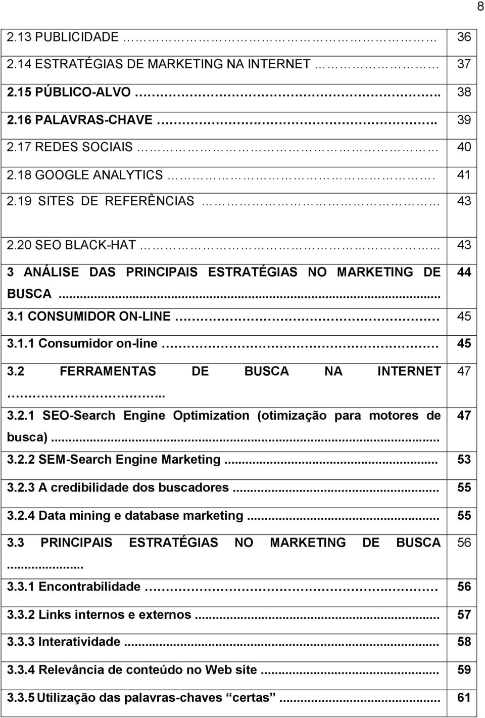 .. 3.2.2 SEM-Search Engine Marketing... 53 3.2.3 A credibilidade dos buscadores... 55 3.2.4 Data mining e database marketing... 55 3.3 PRINCIPAIS ESTRATÉGIAS NO MARKETING DE BUSCA 56... 3.3.1 Encontrabilidade.