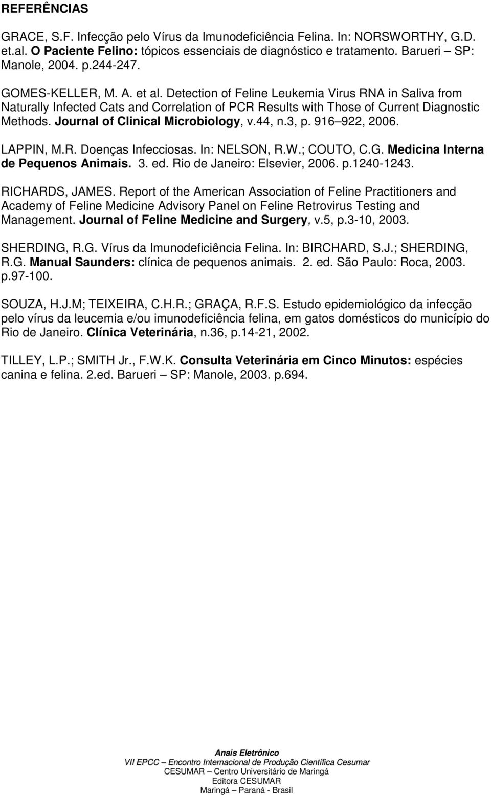Journal of Clinical Microbiology, v.44, n.3, p. 916 922, 2006. LAPPIN, M.R. Doenças Infecciosas. In: NELSON, R.W.; COUTO, C.G. Medicina Interna de Pequenos Animais. 3. ed.