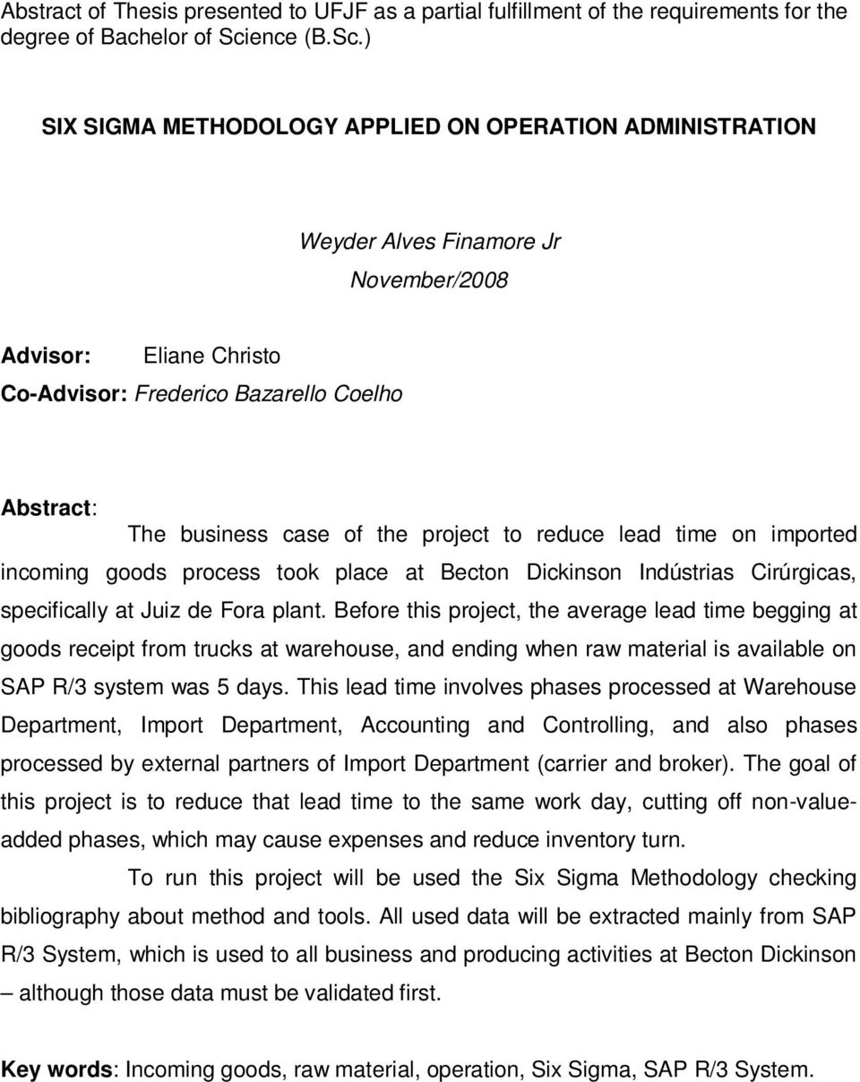 ) SIX SIGMA METHODOLOGY APPLIED ON OPERATION ADMINISTRATION Weyder Alves Finamore Jr November/2008 Advisor: Eliane Christo Co-Advisor: Frederico Bazarello Coelho Abstract: The business case of the