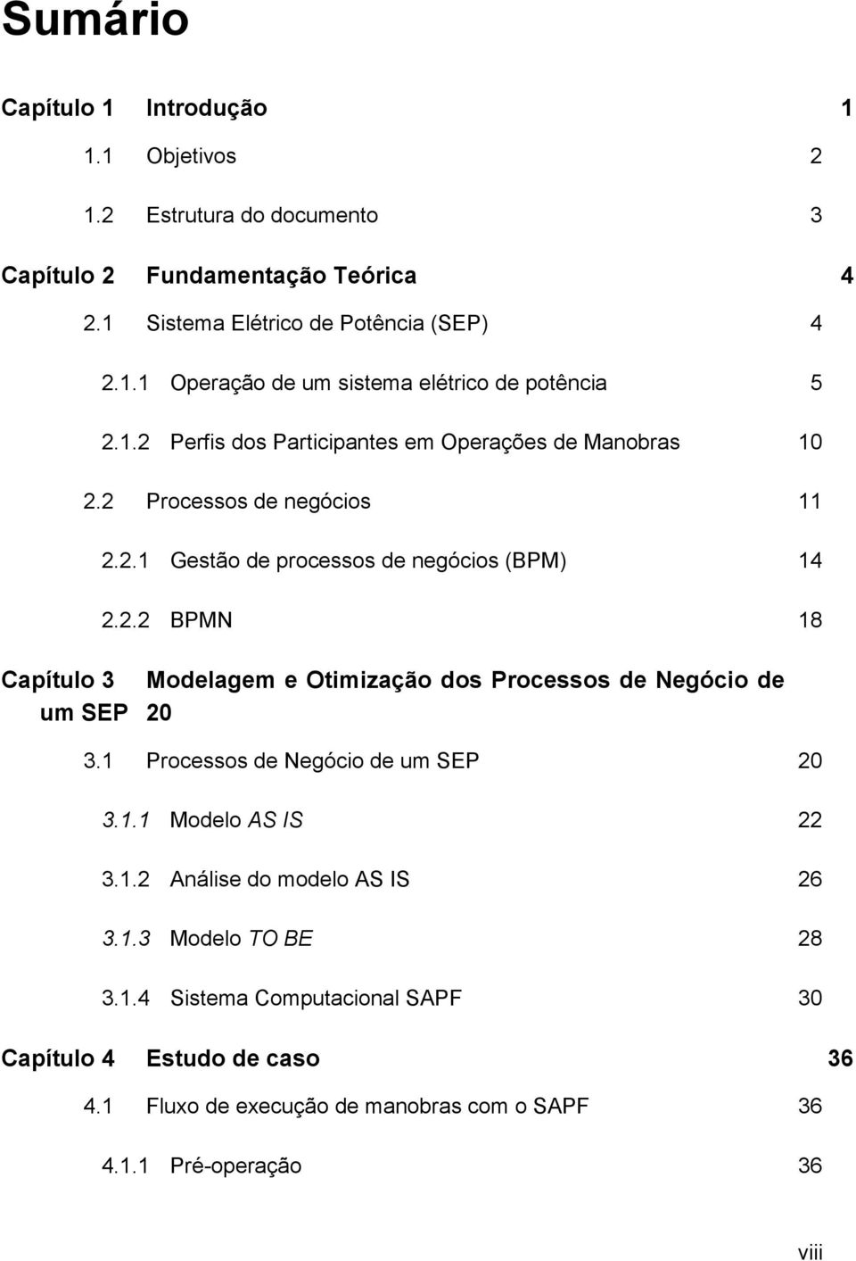 1 Processos de Negócio de um SEP 20 3.1.1 Modelo AS IS 22 3.1.2 Análise do modelo AS IS 26 3.1.3 Modelo TO BE 28 3.1.4 Sistema Computacional SAPF 30 Capítulo 4 Estudo de caso 36 4.