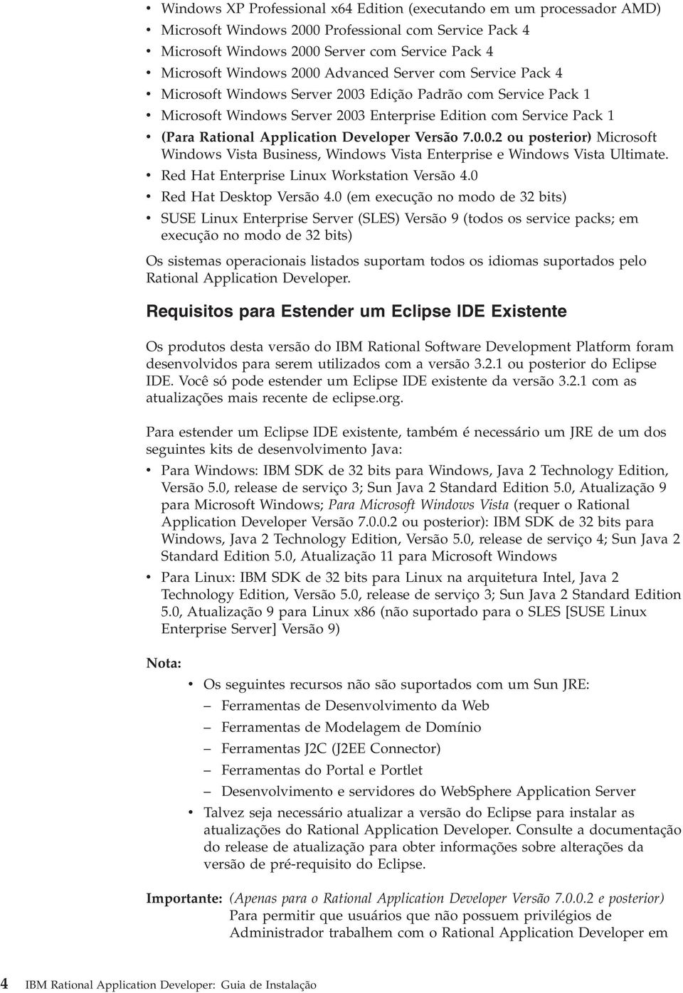 Application Developer Versão 7.0.0.2 ou posterior) Microsoft Windows Vista Business, Windows Vista Enterprise e Windows Vista Ultimate. v Red Hat Enterprise Linux Workstation Versão 4.