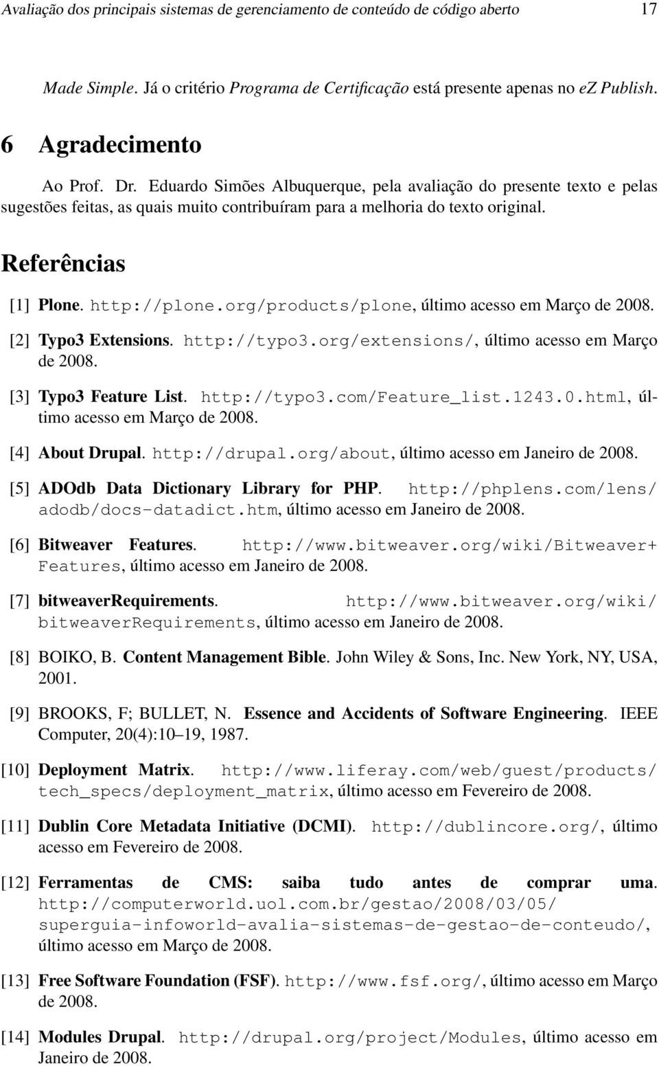 org/products/plone, último acesso em Março de 2008. [2] Typo3 Extensions. http://typo3.org/extensions/, último acesso em Março de 2008. [3] Typo3 Feature List. http://typo3.com/feature_list.1243.0.html, último acesso em Março de 2008.