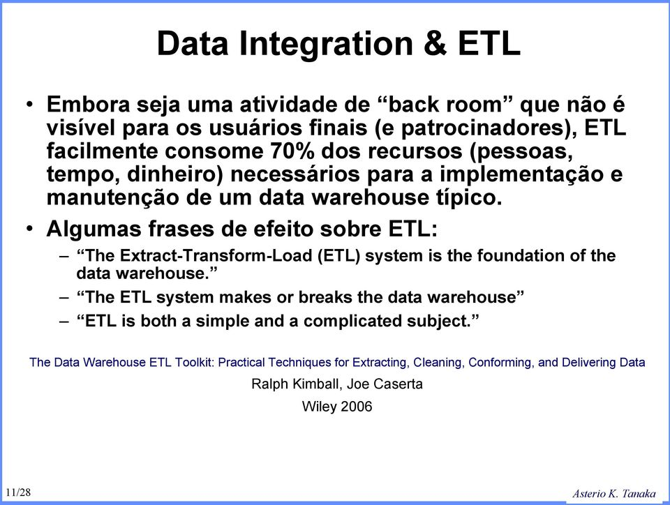 Algumas frases de efeito sobre ETL: The Extract-Transform-Load (ETL) system is the foundation of the data warehouse.