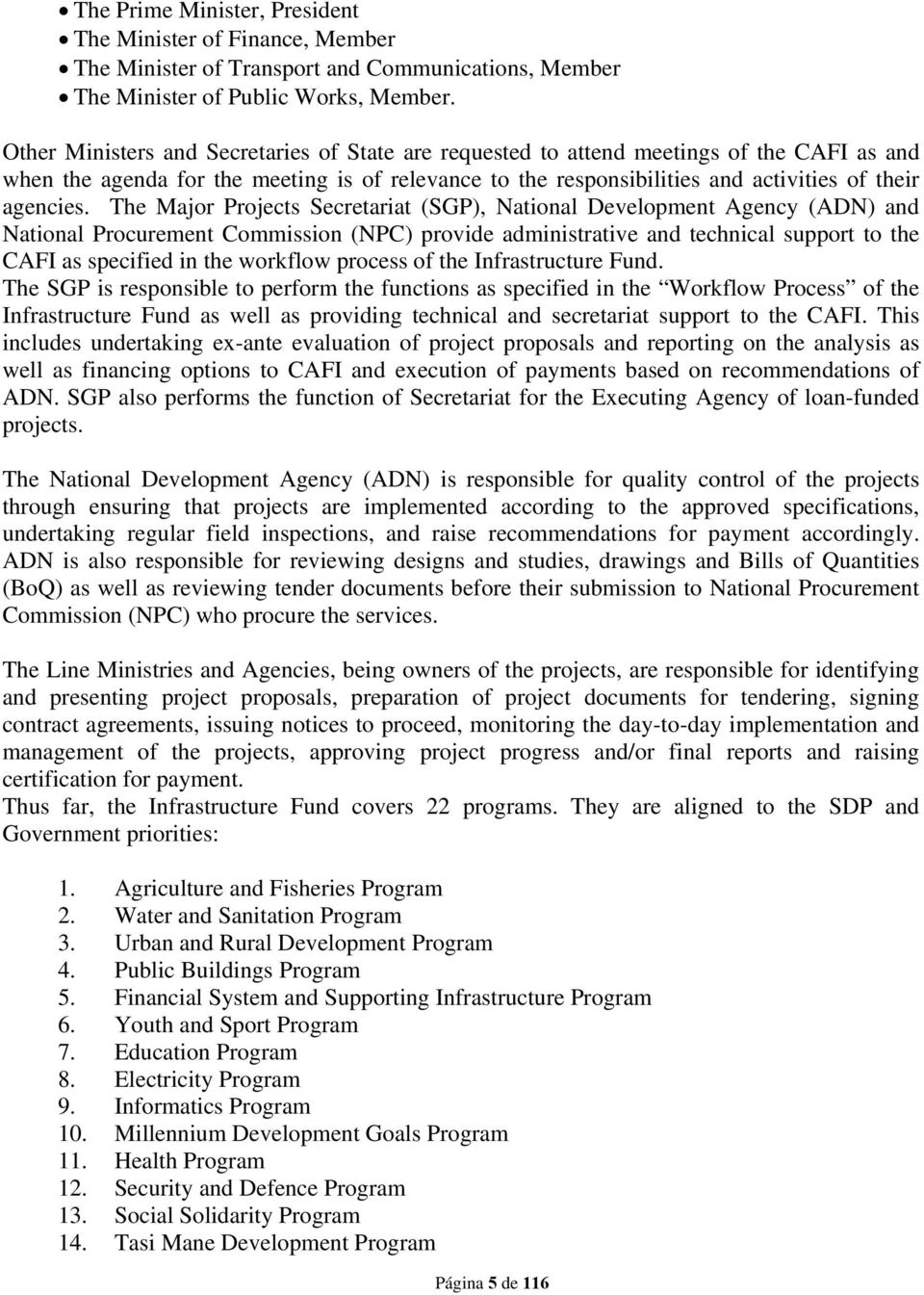 The Major Projects Secretariat (SGP), National Development Agency (ADN) and National Procurement Commission (NPC) provide administrative and technical support to the CAFI as specified in the workflow